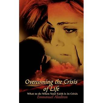 Overcoming the Crisis of Life What to Do When Your Faith Is in Crisis by Aladiran & Emmanuel