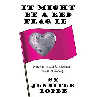 It Might Be a Red Flag If ... A Humorous and Inspirational Guide to Dating by Lopez & Jennifer