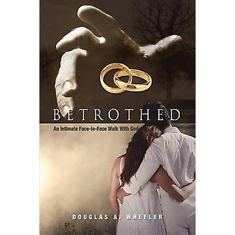 Betrothed An Intimate FaceToFace Walk with God by Wheeler & Douglas A.