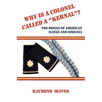 Why Is a Colonel Called a Kernal the Origin of American Ranks and Insignia by Oliver & Raymond