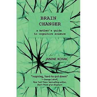 Brain Changer A Mothers Guide to Cognitive Science by Kovac & Janine