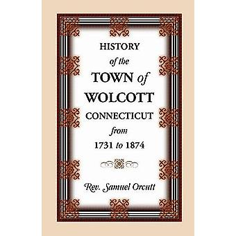 History of the Town of Wolcott Connecticut from 1731 to 1874 with an Account of the Centernary Meeting September 10th and 11th 1873 And with the by Orcutt & Samuel