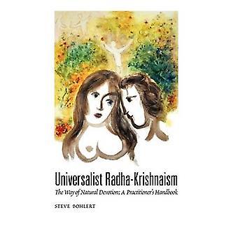 Universalist RadhaKrishnaism The Way of Natural Devotion A Practitioners Handbook by Bohlert & Steve