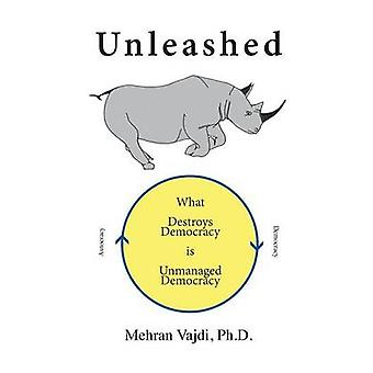 Unleashed What Destroys Democracy is Unmanaged Democracy by Vajdi & Mehran