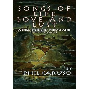Songs of Life Love and Lust a Collection of Poems and Short Stories by Caruso & Phil