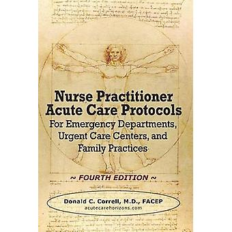 Nurse Practitioner Acute Care Protocols  FOURTH EDITION For Emergency Departments Urgent Care Centers and Family Practices by Correll & Donald C.