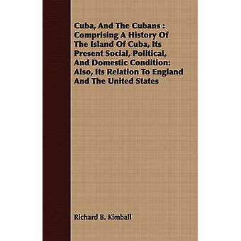 Cuba And The Cubans  Comprising A History Of The Island Of Cuba Its Present Social Political And Domestic Condition Also Its Relation To England And The United States by Kimball & Richard B.