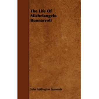 The Life of Michelangelo Buonarroti by Symonds & John Addington