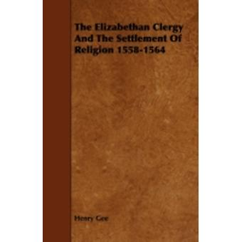 The Elizabethan Clergy And The Settlement Of Religion 15581564 by Gee & Henry