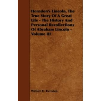 Herndons Lincoln the True Story of a Great Life  The History and Personal Recollections of Abraham Lincoln  Volume III by Herndon & William H.