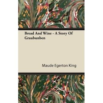 Bread and Wine  A Story of Graubunben by King & Maude Egerton