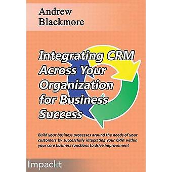 Integrating CRM across your Organization for Business success by Blackmore & Andrew