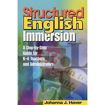 Structured English Immersion A StepbyStep Guide for K6 Teachers and Administrators by Haver & Johanna J.