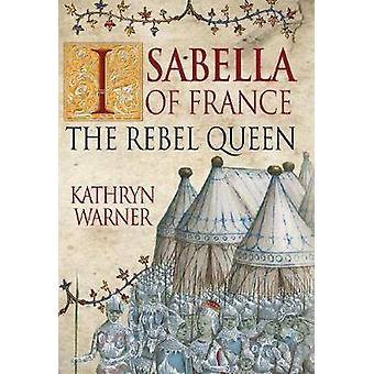 Isabella of France - The Rebel Queen by Kathryn Warner - 9781445647401
