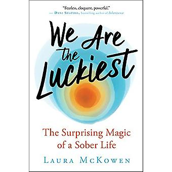 We Are the Luckiest - The Surprising Magic of a Sober Life by Laura Mc