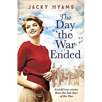 The Day The War Ended  Untold true stories from the last days of the war by Jacky Hyams
