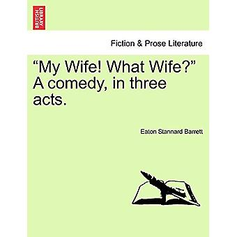 My Wife! What Wife? a Comedy - in Three Acts. by Eaton Stannard Barre