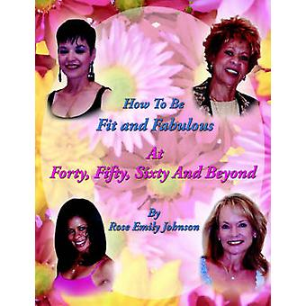 How To Be Fit and Fabulous at Forty - Fifty - Sixty and Beyond by Ros
