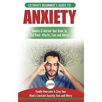 Anxiety - The Ultimate Beginner's Guide To Rewire & Retrain Your A