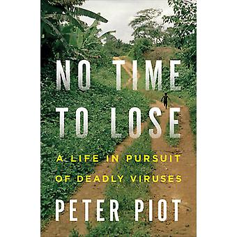 No Time to Lose - A Life in Pursuit of Deadly Viruses by Peter Piot -