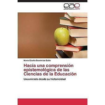 Hacia Una Comprension Epistemologica de Las Ciencias de La Educacion by Boarini De Dutto Maria Gisella