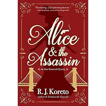 Alice and the Assassin - An Alice Roosevelt Mystery by R. J. Koreto -