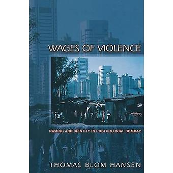 Wages of Violence - Naming and Identity in Postcolonial Bombay by Thom