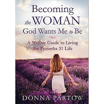 Becoming the Woman God Wants Me to Be  A 90Day Guide to Living the Proverbs 31 Life by Donna Partow