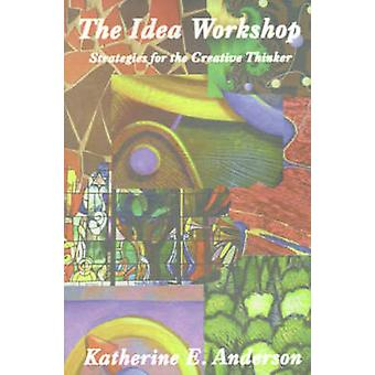 The Idea Workshop Strategies for the Creative Thinker by Anderson & Katherine E.