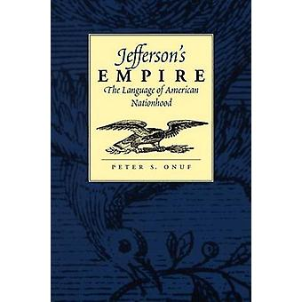 Jeffersons Empire The Language of American Nationhood the Language of American Nationhood by Onuf & Peter S.
