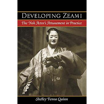 Developing Zeami The Noh Actors Attunement in Practice by Quinn & Shelley Fenno