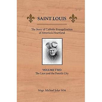 Saint Louis The Story of Catholic Evangelization of Americas Heartland Vol 2 The Lion and the Fourth City by Witt & Michael John