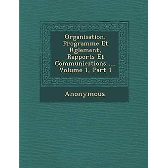 Organisation Programme Et R Glement Rapports Et Communications ... Volume 1 Part 1 by Anonymous