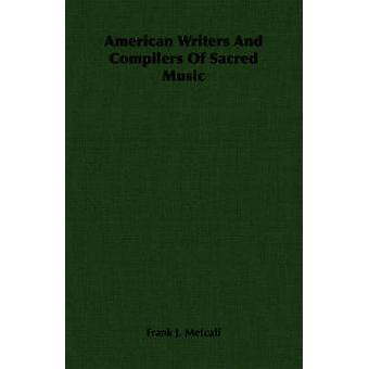 American Writers And Compilers Of Sacred Music by Metcalf & Frank J.
