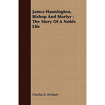 James Hannington Bishop and Martyr The Story of a Noble Life by Michael & Charles D.