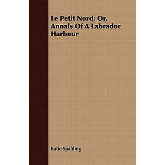 Le Petit Nord Or Annals of a Labrador Harbour by Spalding & Katie