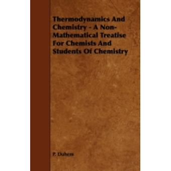 Thermodynamics and Chemistry  A NonMathematical Treatise for Chemists and Students of Chemistry by Duhem & P.