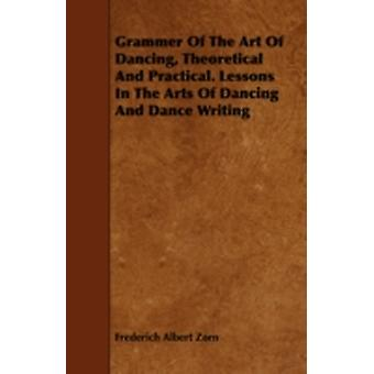 Grammar of the Art of Dancing  Theoretical and Practical  Lessons in the Arts of Dancing and Dance Writing Choreography by Zorn & Frederich Albert