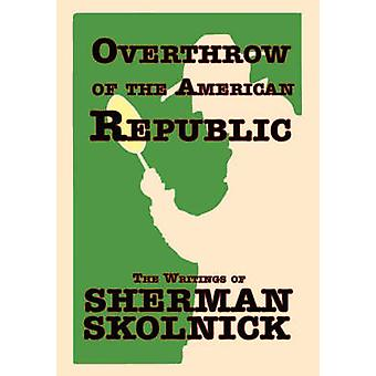 Overthrow of the American Republic The Writings of Sherman Skolnick the Writings of Sherman Skolnick by Skolnick & Sherman H.