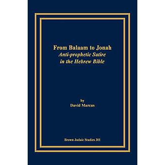From Balaam to Jonah AntiProphetic Satire in the Hebrew Bible by Marcus & David