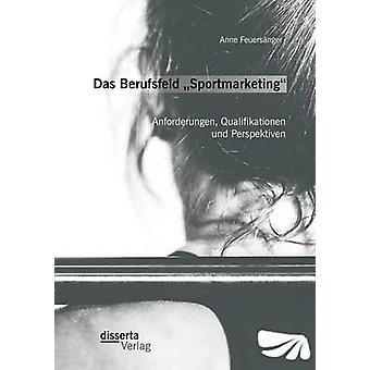 Das Berufsfeld Sportmarketing Anforderungen Qualifikationen und Perspektiven by Feuersnger & Anne