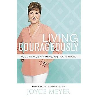 Living Courageously - You Can Face Anything - Just Do it Afraid by Joy