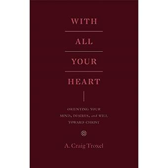 With All Your Heart  Orienting Your Mind Desires and Will toward Christ by A Craig Troxel