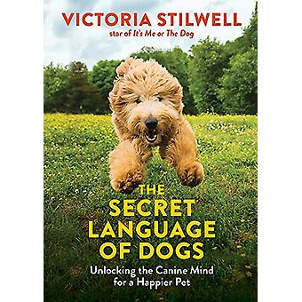 The Secret Language of Dogs - Unlocking the Canine Mind for a Happier