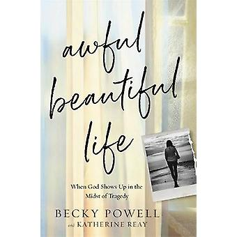 Awful Beautiful Life - When God Shows Up in the Midst of Tragedy by Be