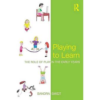 Playing to Learn The Role of Play in the Early Years by Smidt & Sandra