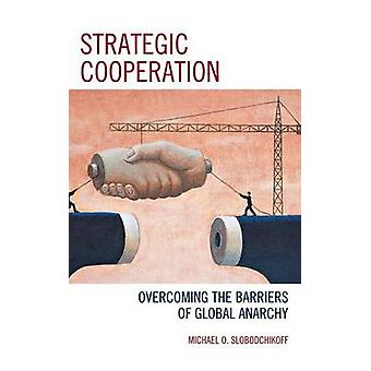 Strategic Cooperation Overcoming the Barriers of Global Anarchy by Slobodchikoff & Michael O.