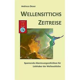 Wellensittichs ZeitreiseSpannende Abenteuergeschichten fr Liebhaber der Wellensittiche by Oeser & Andreas