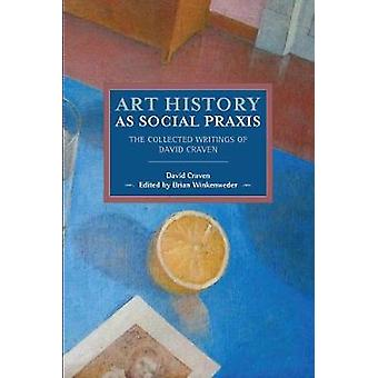 Art History As Social Praxis - The Collected Writings of David Craven