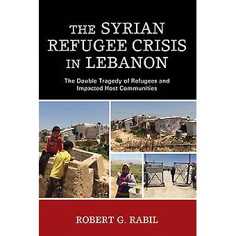 The Syrian Refugee Crisis in Lebanon The Double Tragedy of Refugees and Impacted Host Communities by Rabil